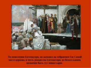 По повелению Богоматери, он заложил на избранном Ею Самой месте церковь в чес