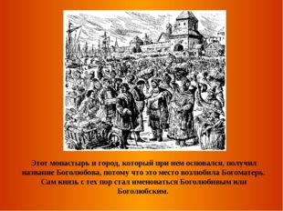 Этот монастырь и город, который при нем основался, получил название Боголюбов