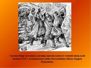 Группа бояр составила заговор против князя и темной июньской ночью 1174г. в