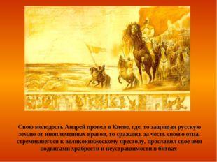 Свою молодость Андрей провел в Киеве, где, то защищая русскую землю от инопле