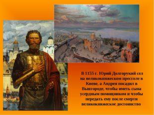 В 1155 г. Юрий Долгорукий сел на великокняжеском престоле в Киеве, а Андрея