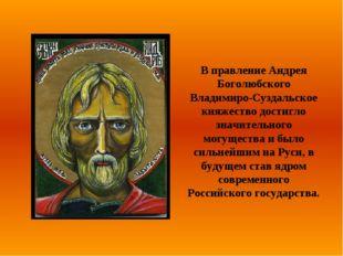 В правление Андрея Боголюбского Владимиро-Суздальское княжество достигло знач