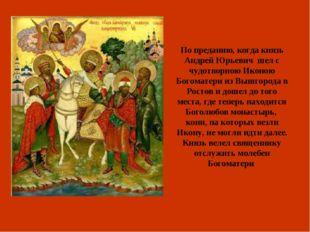 По преданию, когда князь Андрей Юрьевич шел с чудотворною Иконою Богоматери и