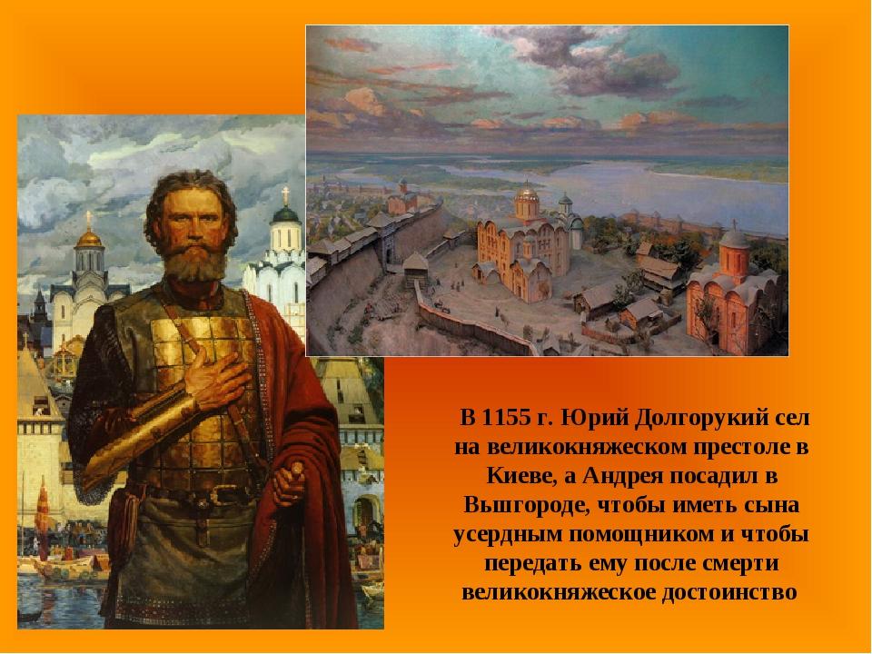 В 1155 г. Юрий Долгорукий сел на великокняжеском престоле в Киеве, а Андрея...