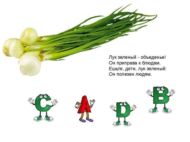 Лук зеленый - объеденье! Он приправа к блюдам. Ешьте, дети, лук зеленый: Он...