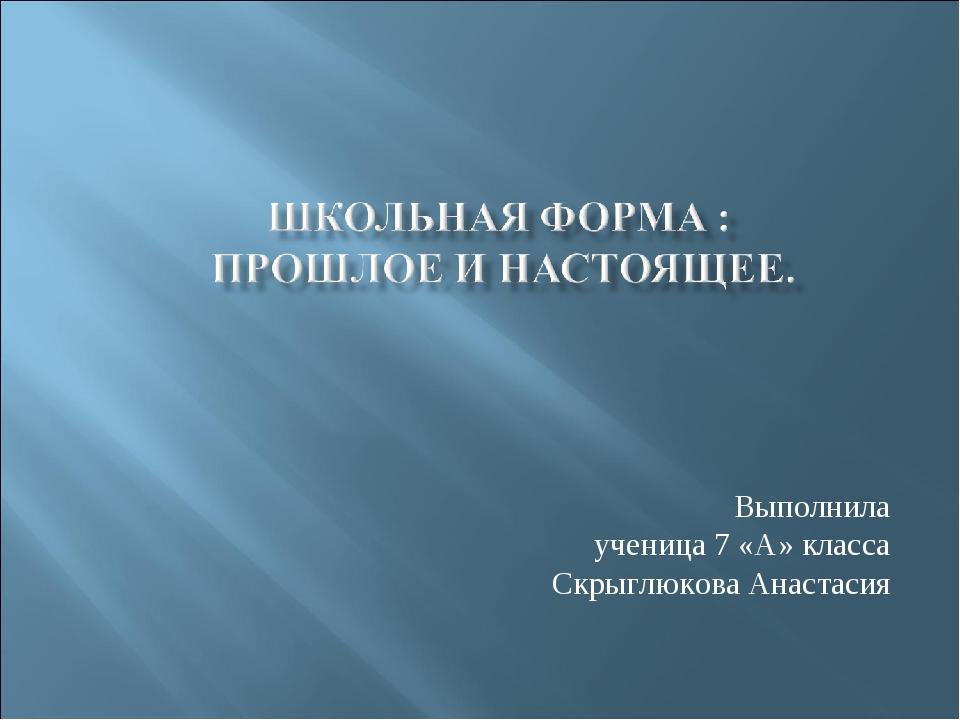 Выполнила ученица 7 «А» класса Скрыглюкова Анастасия