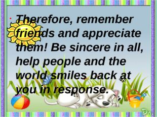 Therefore, remember friends and appreciate them! Be sincere in all, help peo
