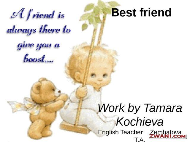 Best friend Work by Tamara Kochieva English Teacher Zembatova T.A.