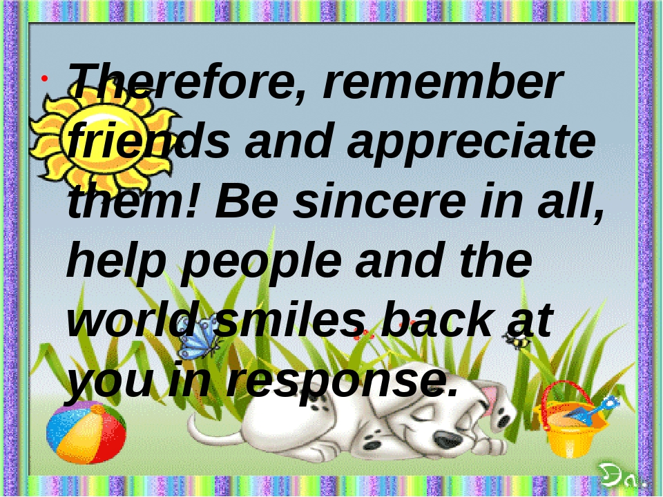 Therefore, remember friends and appreciate them! Be sincere in all, help peo...