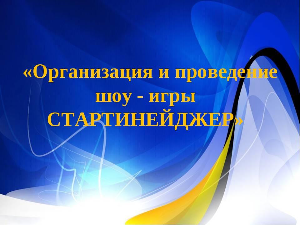 «Организация и проведение шоу - игры СТАРТИНЕЙДЖЕР»