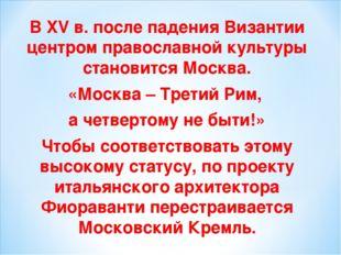 В XV в. после падения Византии центром православной культуры становится Москв