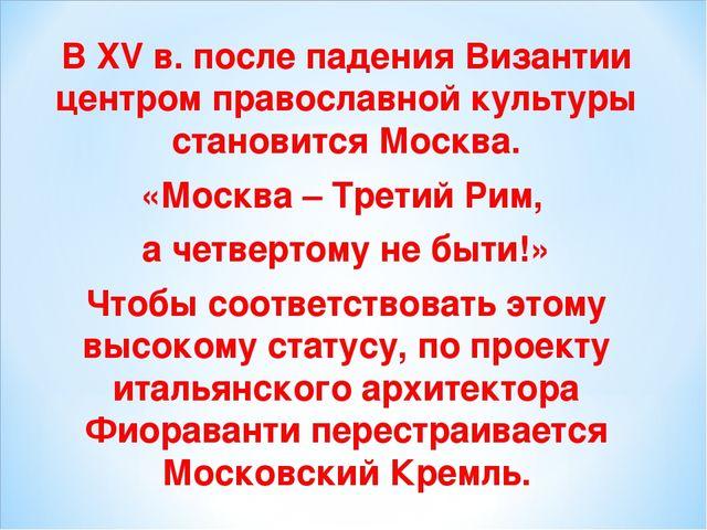 В XV в. после падения Византии центром православной культуры становится Москв...