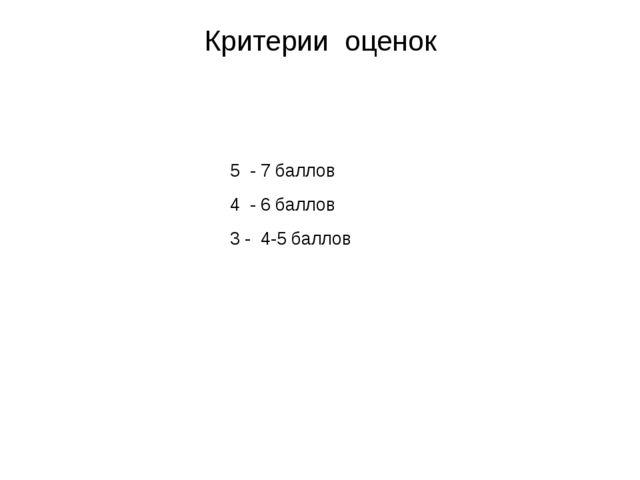 Критерии оценок 5 - 7 баллов 4 - 6 баллов 3 - 4-5 баллов