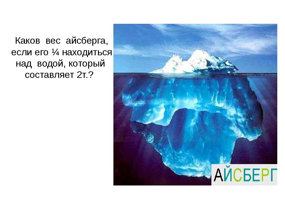 Каков вес айсберга, если его ¼ находиться над водой, который составляет 2т.?
