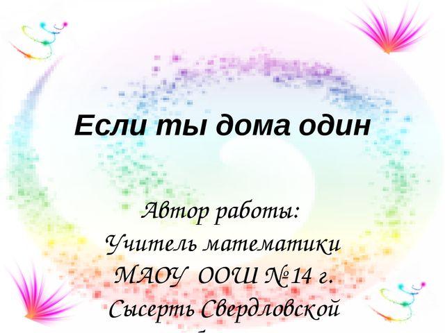Если ты дома один Автор работы: Учитель математики МАОУ ООШ № 14 г. Сысерть С...