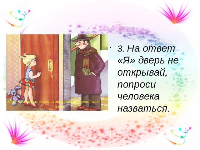 3. На ответ «Я» дверь не открывай, попроси человека назваться.