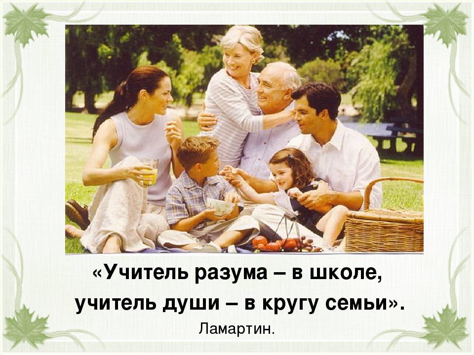 «Учитель разума – в школе, учитель души – в кругу семьи». Ламартин.