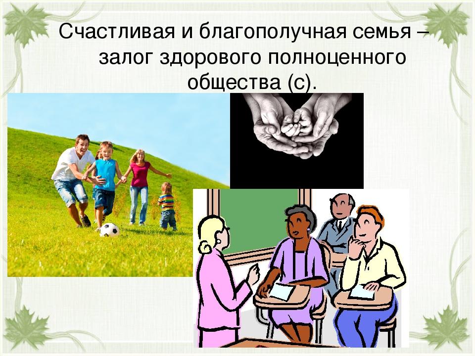 Счастливая и благополучная семья – залог здорового полноценного общества (с).