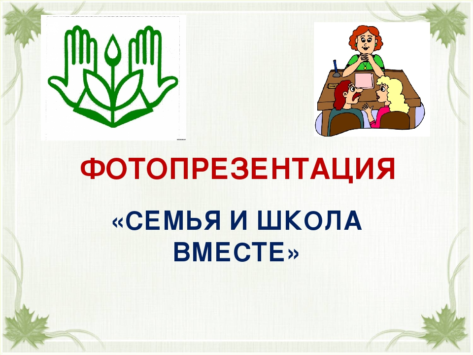 ФОТОПРЕЗЕНТАЦИЯ «СЕМЬЯ И ШКОЛА ВМЕСТЕ»