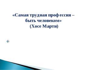 «Самая трудная профессия – быть человеком» (Хосе Марти)