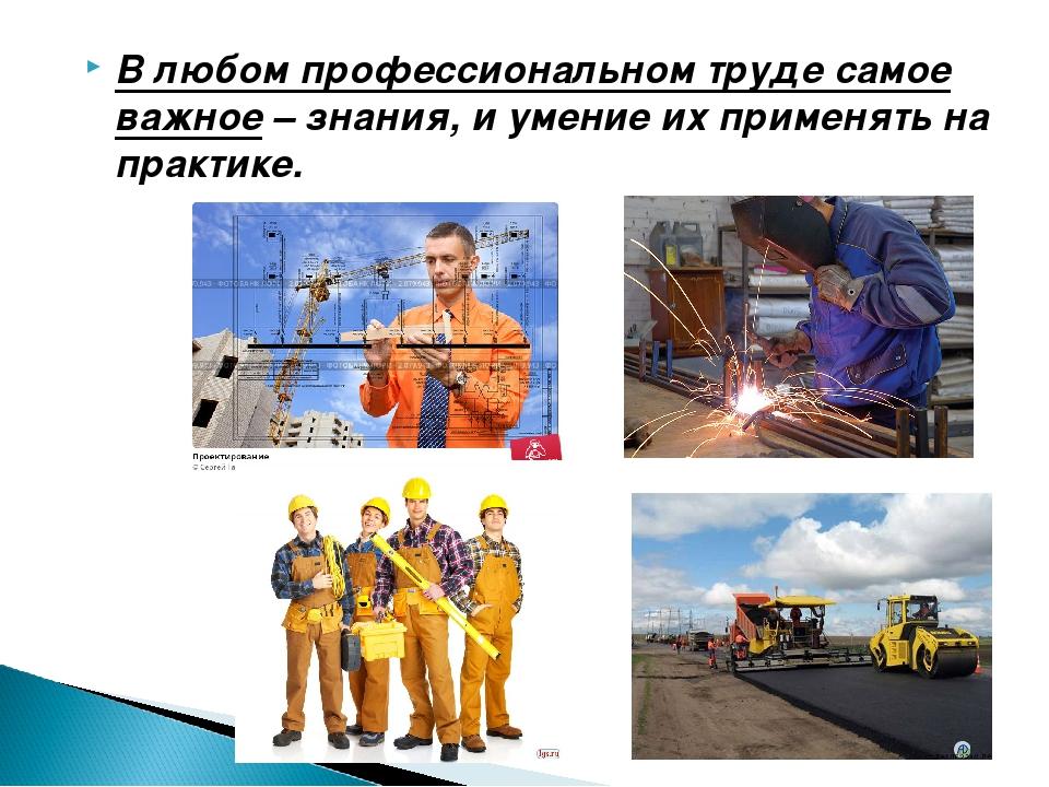 В любом профессиональном труде самое важное– знания, и умение их применять н...