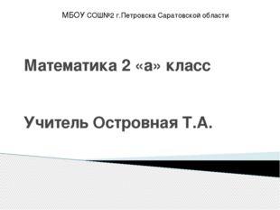 Математика 2 «а» класс Учитель Островная Т.А. МБОУ СОШ№2 г.Петровска Саратовс