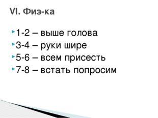 1-2 – выше голова 3-4 – руки шире 5-6 – всем присесть 7-8 – встать попросим V