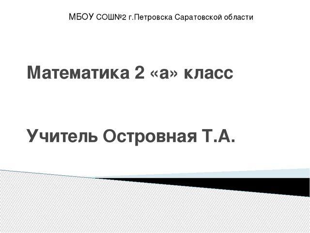 Математика 2 «а» класс Учитель Островная Т.А. МБОУ СОШ№2 г.Петровска Саратовс...