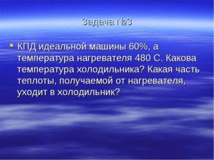 Задача №3 КПД идеальной машины 60%, а температура нагревателя 480 С. Какова т