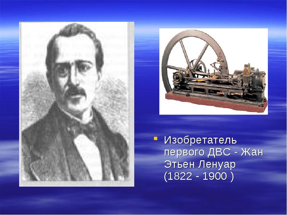 Изобретатель первого ДВС - Жан Этьен Ленуар (1822 - 1900 )