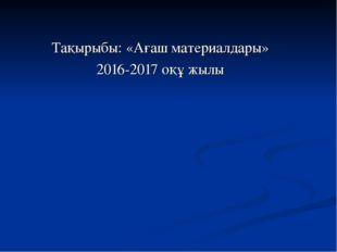 Тақырыбы: «Ағаш материалдары» 2016-2017 оқұ жылы