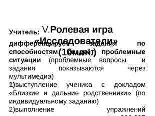 V.Ролевая игра «Исследователи» (10мин.)   Учитель: дифференцирует задания п