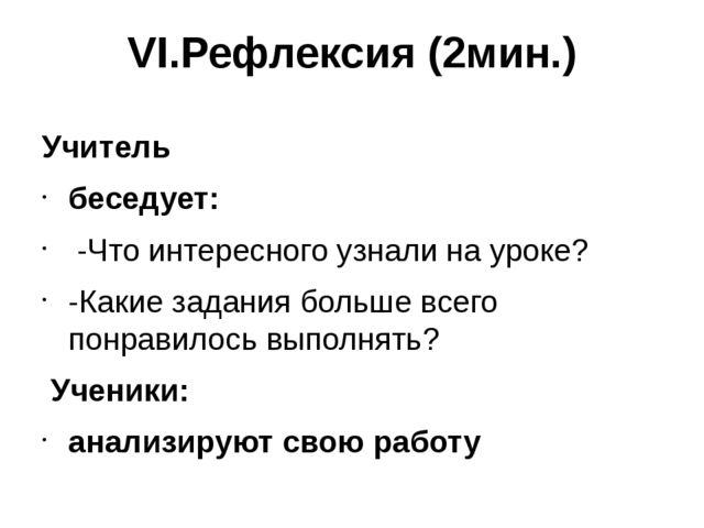 VI.Рефлексия (2мин.)  Учитель беседует: -Что интересного узнали на уроке? -К...