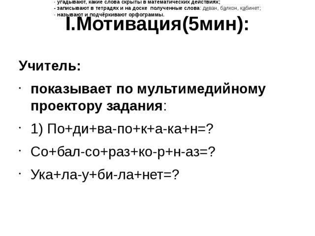 I.Мотивация(5мин): Учитель: показывает по мультимедийному проектору задания:...