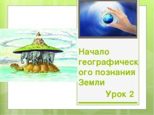 Начало географического познания Земли Урок 2