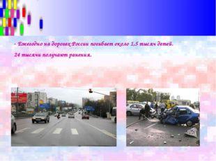 - Ежегодно на дорогах России погибает около 1,5 тысяч детей. 24 тысячи получа