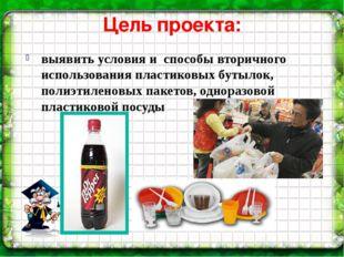 Цель проекта: выявить условия и способы вторичного использования пластиковых