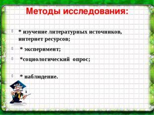 Методы исследования: * изучение литературных источников, интернет ресурсов; *