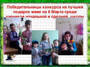 Победительницы конкурса на лучший подарок маме на 8 Марта среди учеников нача