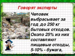 Говорят эксперты Человек выбрасывает за год до 250 кг бытовых отходов. Около