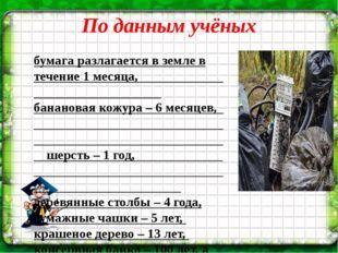 По данным учёных бумага разлагается в земле в течение 1 месяца, банановая кож