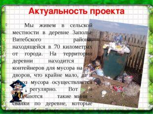 Актуальность проекта Мы живем в сельской местности в деревне Заполье Витебск