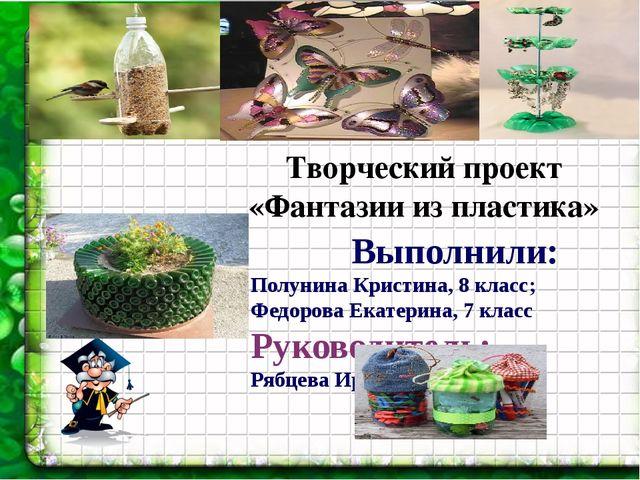 Фантазии из пластика Выполнили: Полунина Кристина, 8 класс; Федорова Екатерин...