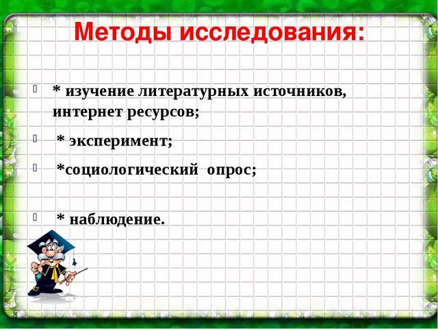 Методы исследования: * изучение литературных источников, интернет ресурсов; *...