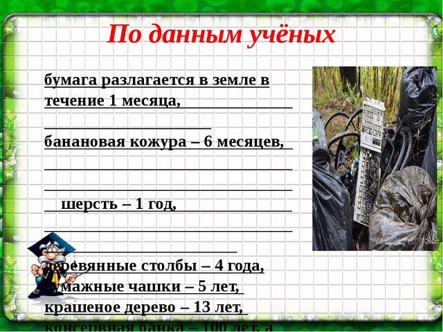 По данным учёных бумага разлагается в земле в течение 1 месяца, банановая кож...