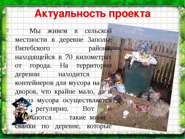 Актуальность проекта Мы живем в сельской местности в деревне Заполье Витебск...