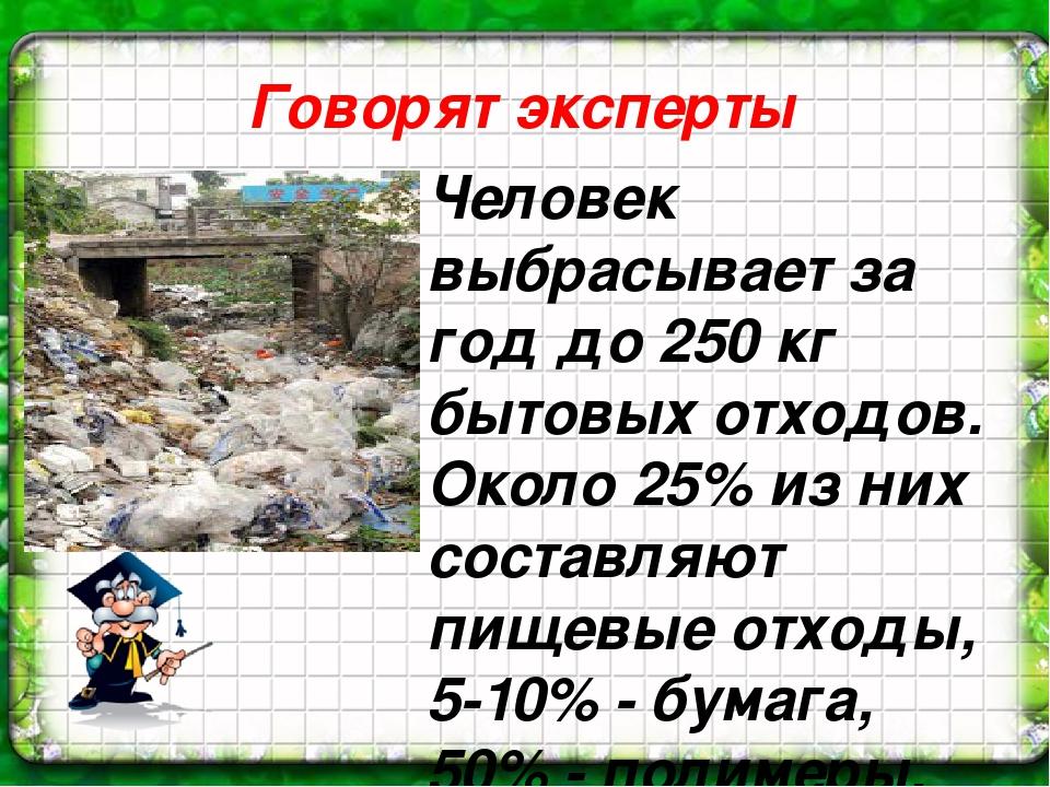 Говорят эксперты Человек выбрасывает за год до 250 кг бытовых отходов. Около...