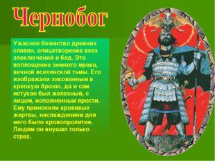 Ужасное божество древних славян, олицетворение всех злоключений и бед. Это во