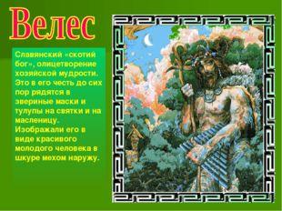 Славянский «скотий бог», олицетворение хозяйской мудрости. Это в его честь до