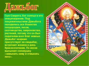 Сын Сварога, бог солнца и его олицетворение. Под покровительством Дажьбога на